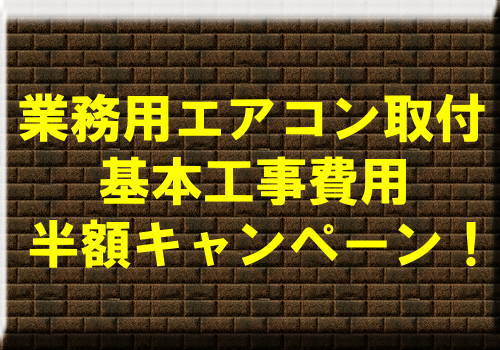 業務用エアコン取付基本工事費用半額キャンペーン!