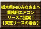 栃木県内のみなさまへ業務用エアコンリースご提案!【東芝リースの場合】